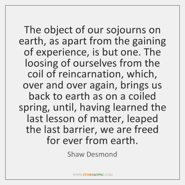 The object of our sojourns on earth, as apart from the gaining ...