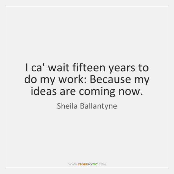 I ca' wait fifteen years to do my work: Because my ideas ...