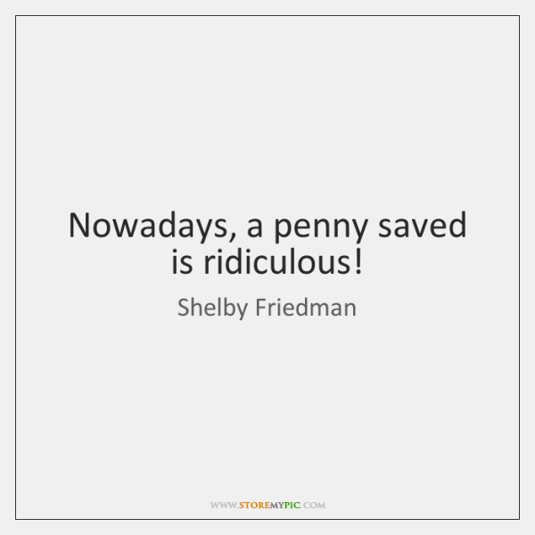 Nowadays, a penny saved is ridiculous!