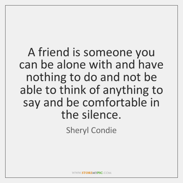 A friend is someone you can be alone with and have nothing ...