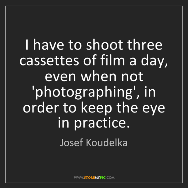 Josef Koudelka: I have to shoot three cassettes of film a day, even when...