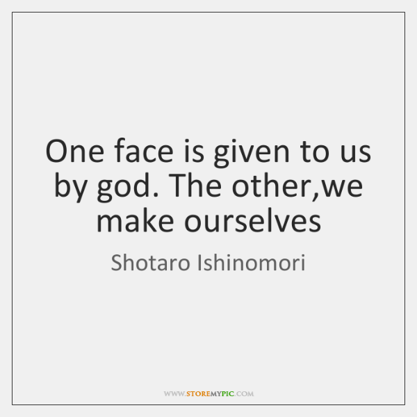 One face is given to us by god. The other,we make ...