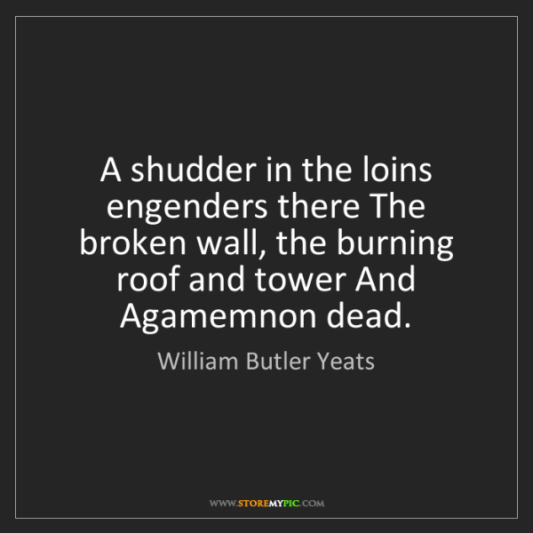 William Butler Yeats: A shudder in the loins engenders there The broken wall,...