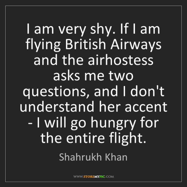 Shahrukh Khan: I am very shy. If I am flying British Airways and the...