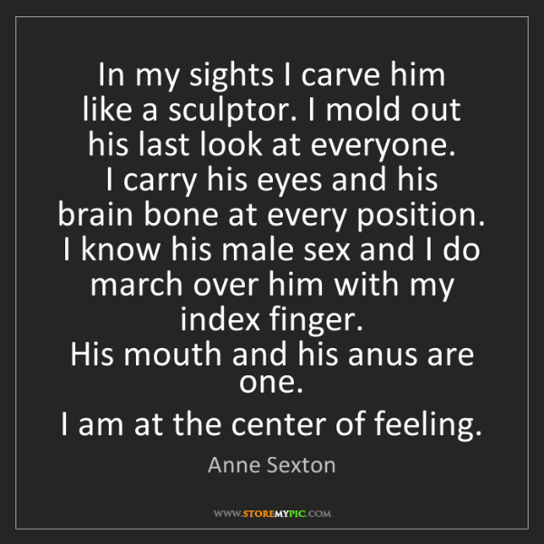 Anne Sexton: In my sights I carve him   like a sculptor. I mold out...