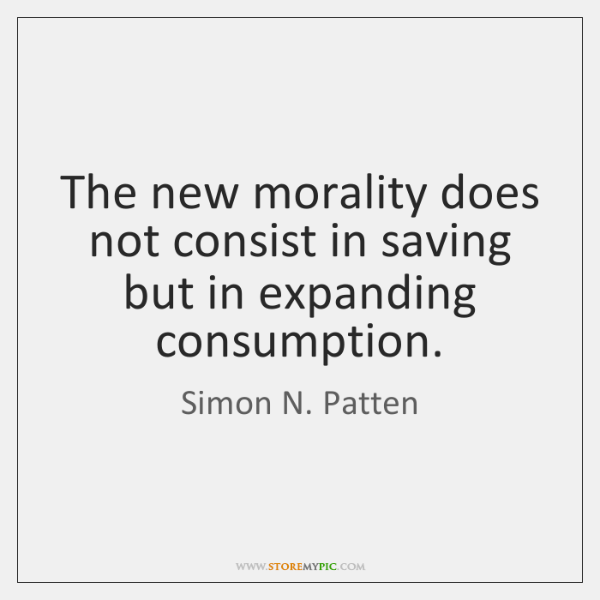 The new morality does not consist in saving but in expanding consumption.