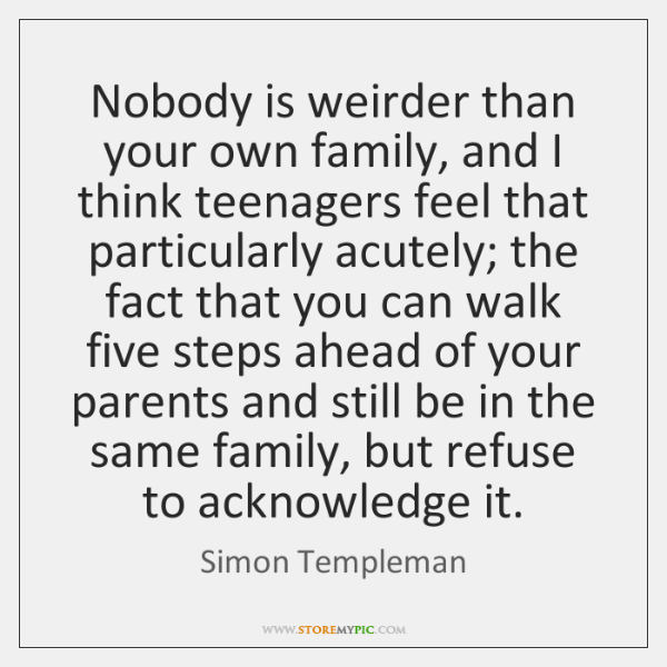 Nobody is weirder than your own family, and I think teenagers feel ...