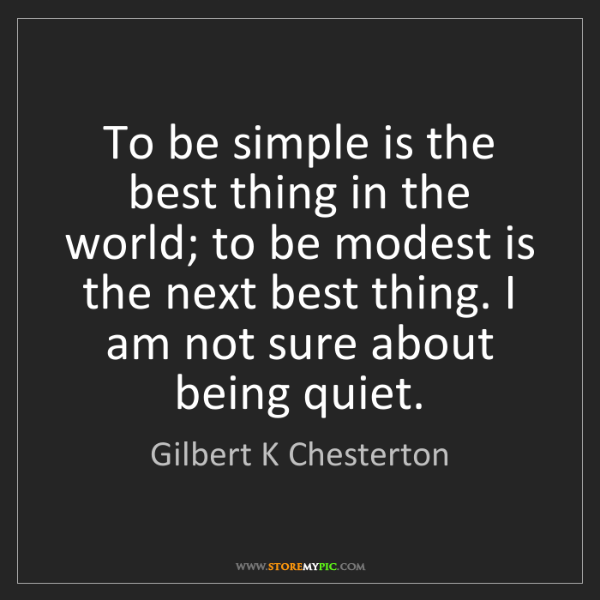 Gilbert K Chesterton: To be simple is the best thing in the world; to be modest...