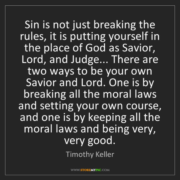 Timothy Keller: Sin is not just breaking the rules, it is putting yourself...