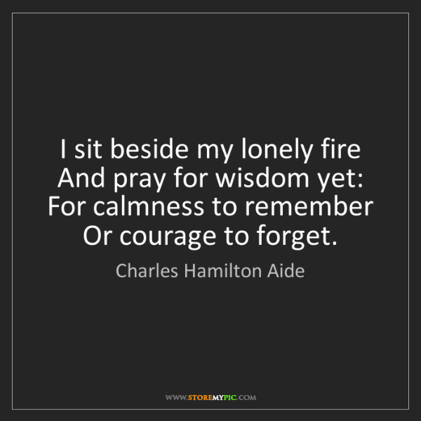 Charles Hamilton Aide: I sit beside my lonely fire   And pray for wisdom yet:...