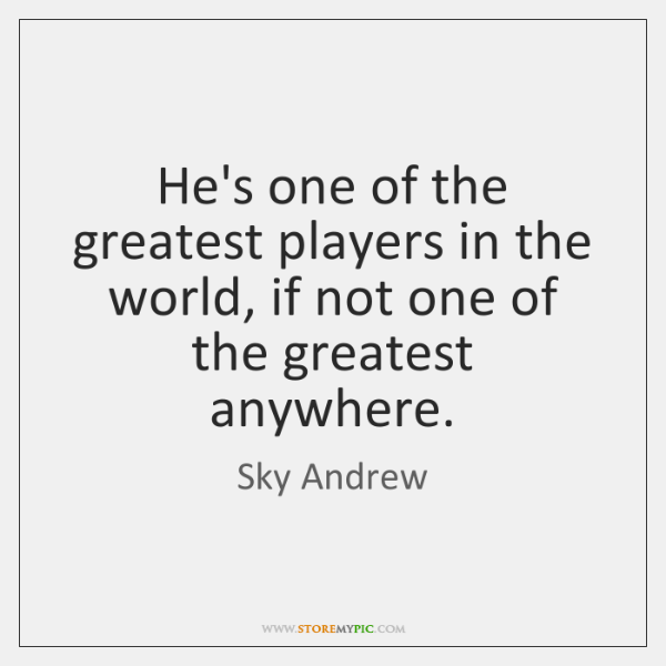 He's one of the greatest players in the world, if not one ...