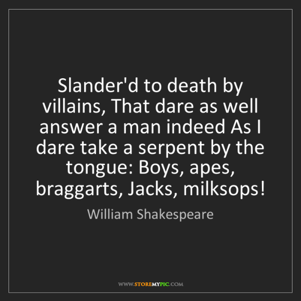 William Shakespeare: Slander'd to death by villains, That dare as well answer...