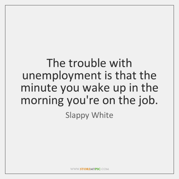 The trouble with unemployment is that the minute you wake up in ...