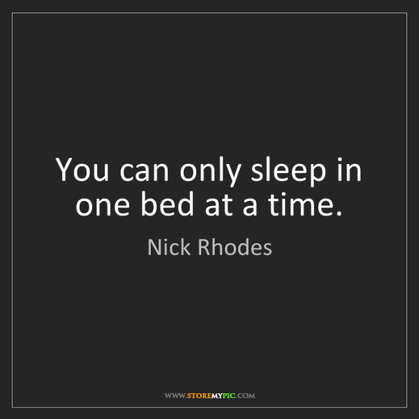 Nick Rhodes: You can only sleep in one bed at a time.