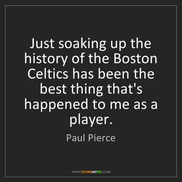 Paul Pierce: Just soaking up the history of the Boston Celtics has...