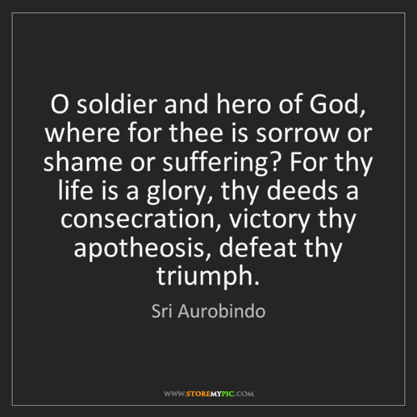 Sri Aurobindo: O soldier and hero of God, where for thee is sorrow or...