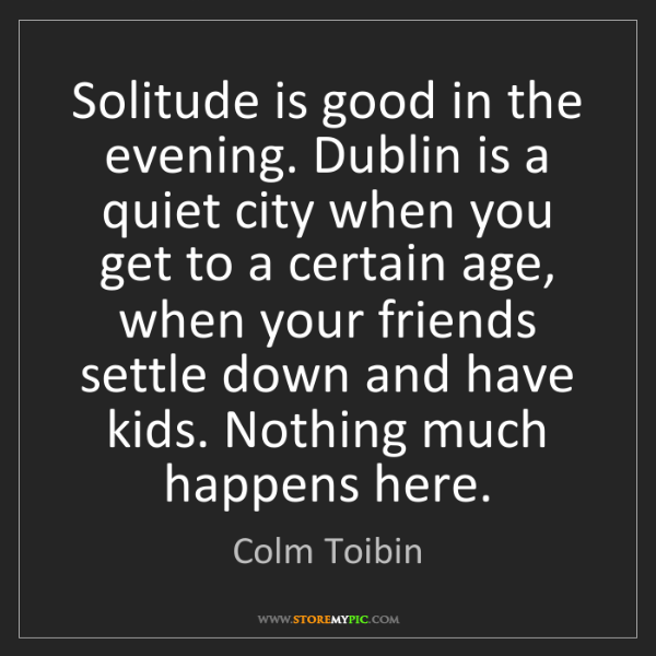 Colm Toibin: Solitude is good in the evening. Dublin is a quiet city...