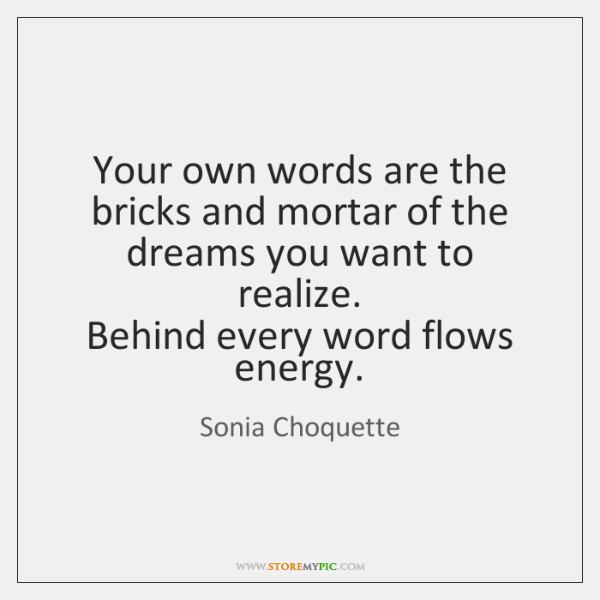 Your own words are the bricks and mortar of the dreams you ...