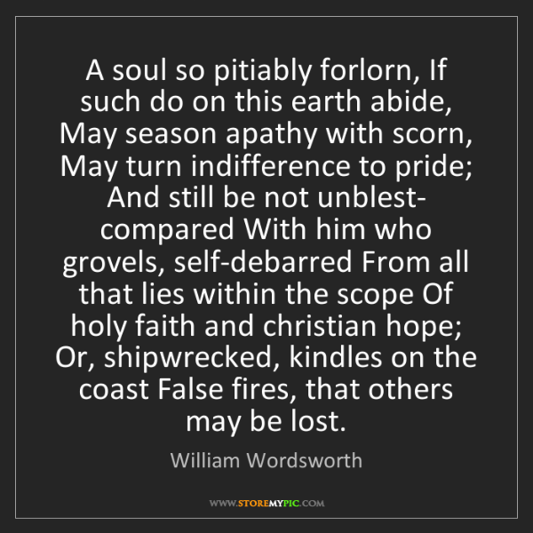 William Wordsworth: A soul so pitiably forlorn, If such do on this earth...