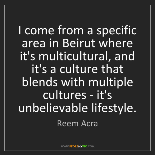 Reem Acra: I come from a specific area in Beirut where it's multicultural,...