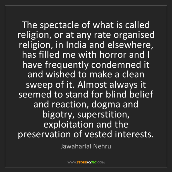 Jawaharlal Nehru: The spectacle of what is called religion, or at any rate...