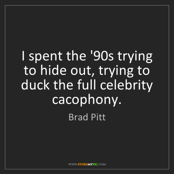 Brad Pitt: I spent the '90s trying to hide out, trying to duck the...