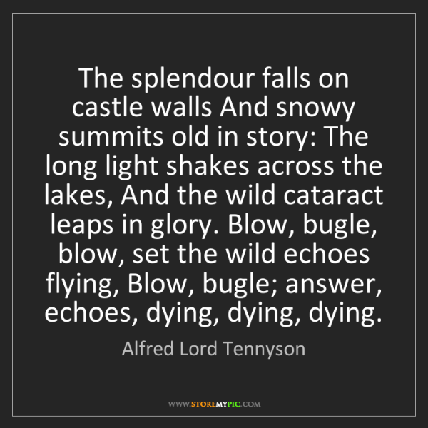 Alfred Lord Tennyson: The splendour falls on castle walls And snowy summits...