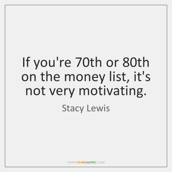 If you're 70th or 80th on the money list, it's not very ...