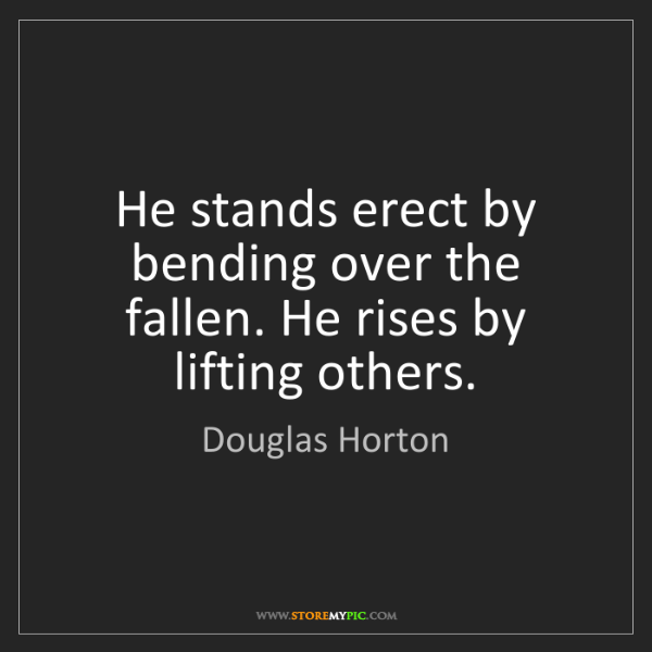 Douglas Horton: He stands erect by bending over the fallen. He rises...