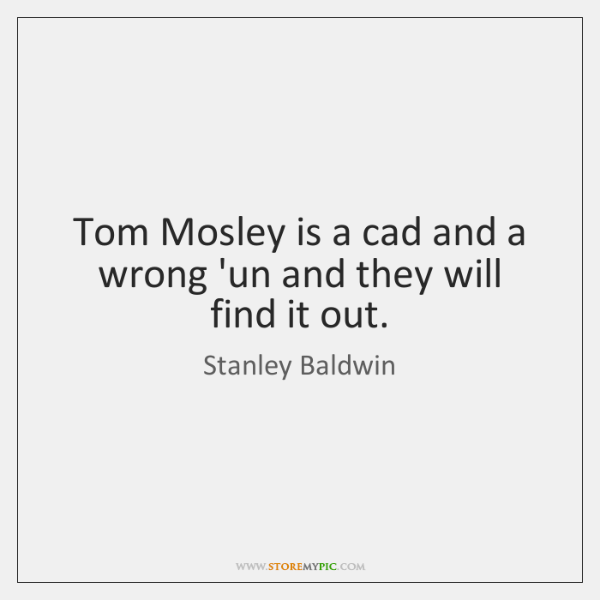 Tom Mosley is a cad and a wrong 'un and they will ...