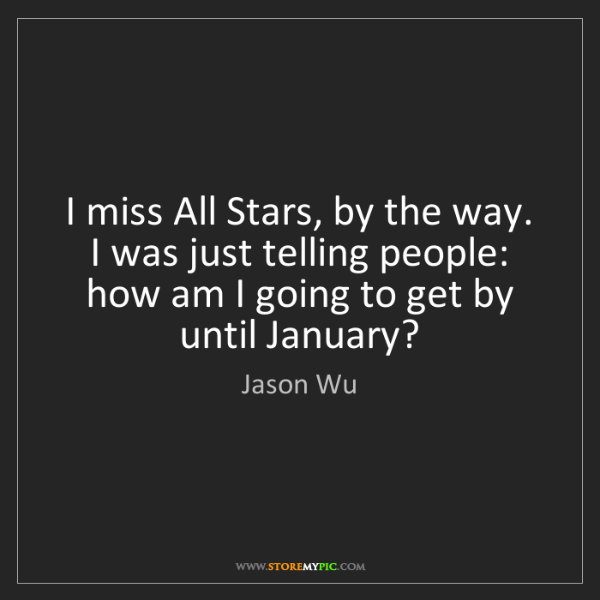 Jason Wu: I miss All Stars, by the way. I was just telling people:...