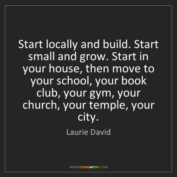 Laurie David: Start locally and build. Start small and grow. Start...