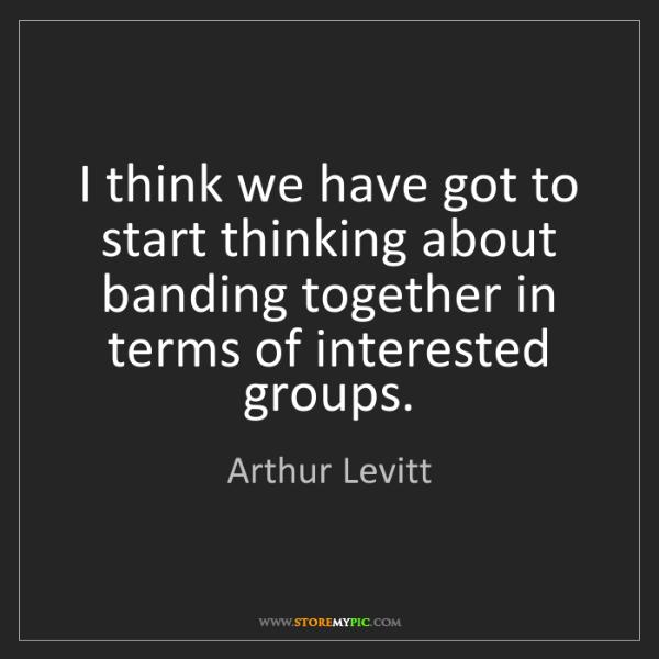Arthur Levitt: I think we have got to start thinking about banding together...