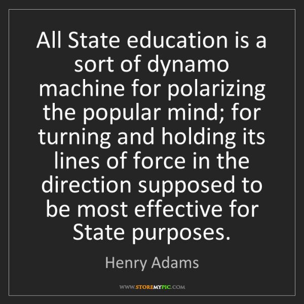 Henry Adams: All State education is a sort of dynamo machine for polarizing...
