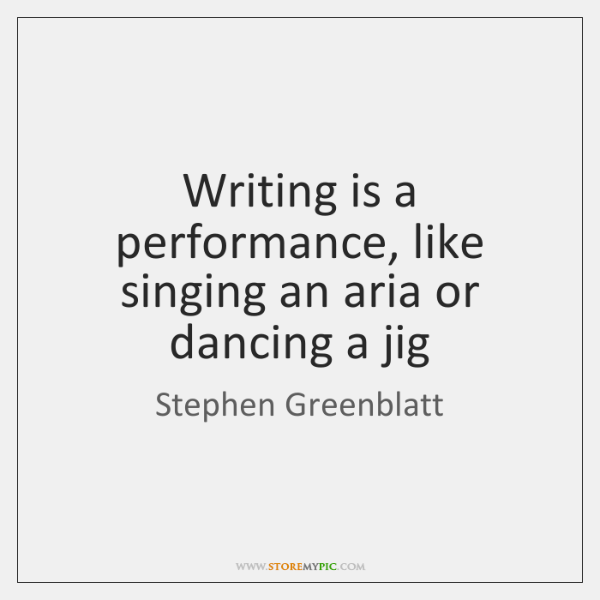 Writing is a performance, like singing an aria or dancing a jig