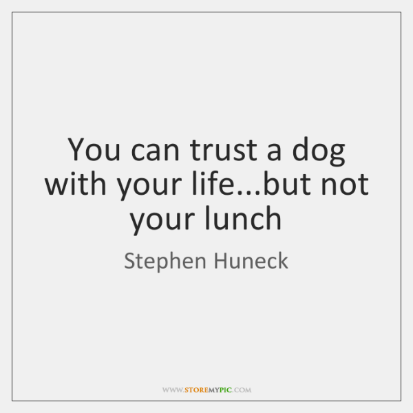 You can trust a dog with your life...but not your lunch