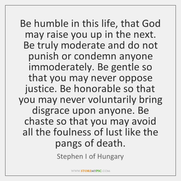 Be humble in this life, that God may raise you up in ...
