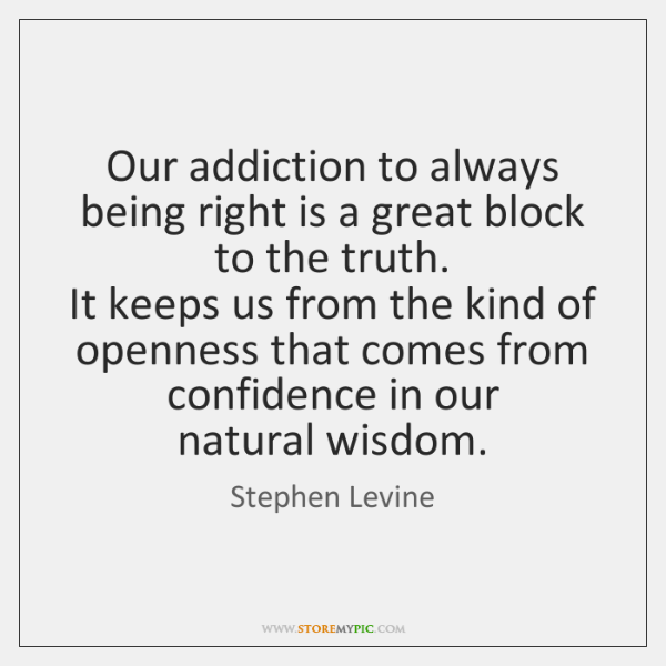 Our addiction to always being right is a great block to the ...