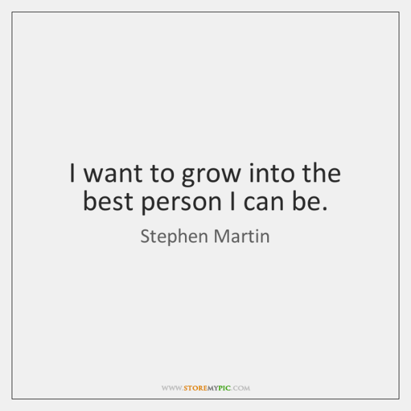 I want to grow into the best person I can be.