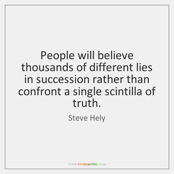 People will believe thousands of different lies in succession rather than confront ...