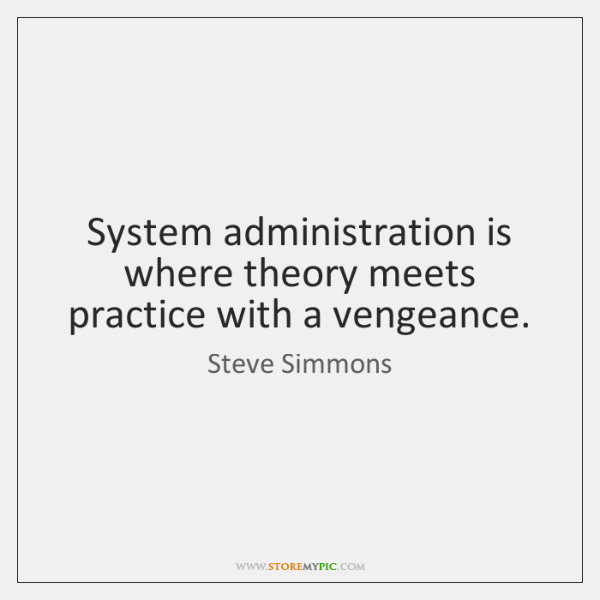 System administration is where theory meets practice with a vengeance.