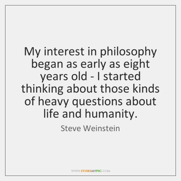My interest in philosophy began as early as eight years old - ...