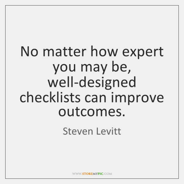 No matter how expert you may be, well-designed checklists can improve outcomes.