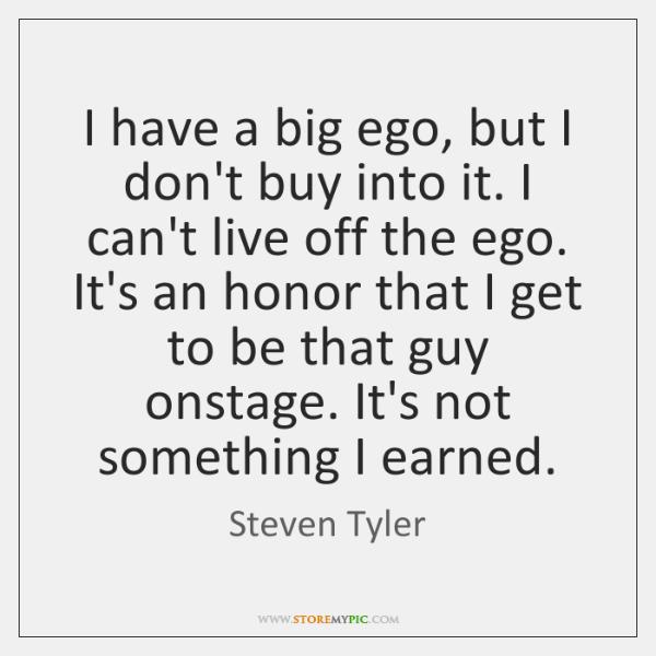 I have a big ego, but I don't buy into it. I ...