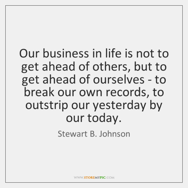 Our business in life is not to get ahead of others, but ...