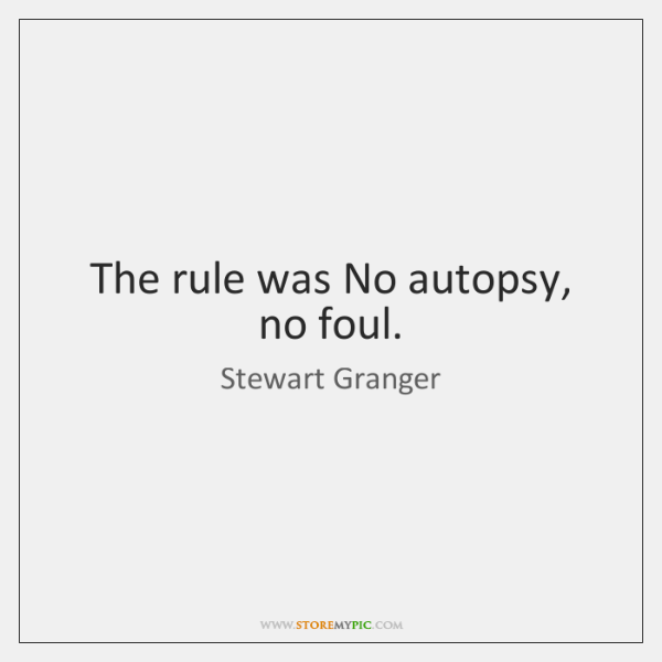 The rule was No autopsy, no foul.