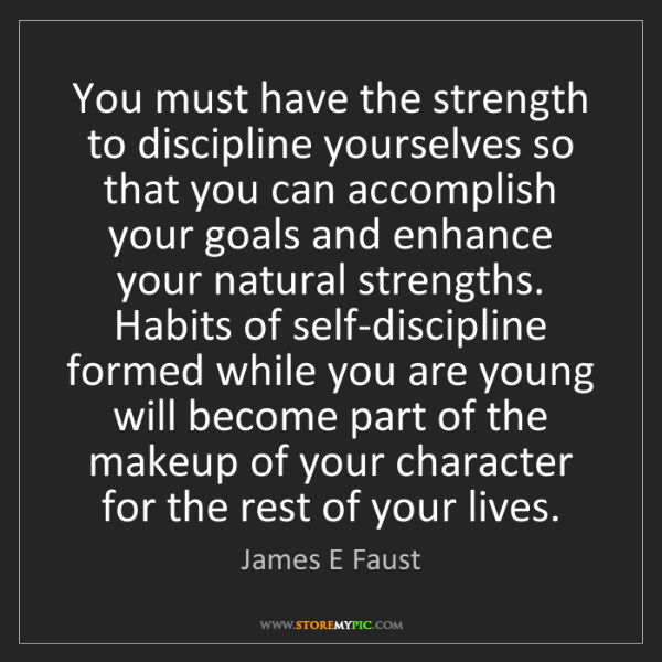 James E Faust: You must have the strength to discipline yourselves so...