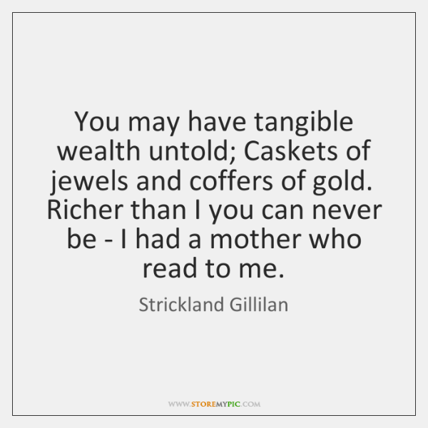 You may have tangible wealth untold; Caskets of jewels and coffers of ...