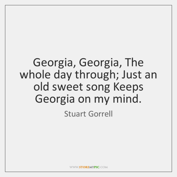 Georgia, Georgia, The whole day through; Just an old sweet song Keeps ...