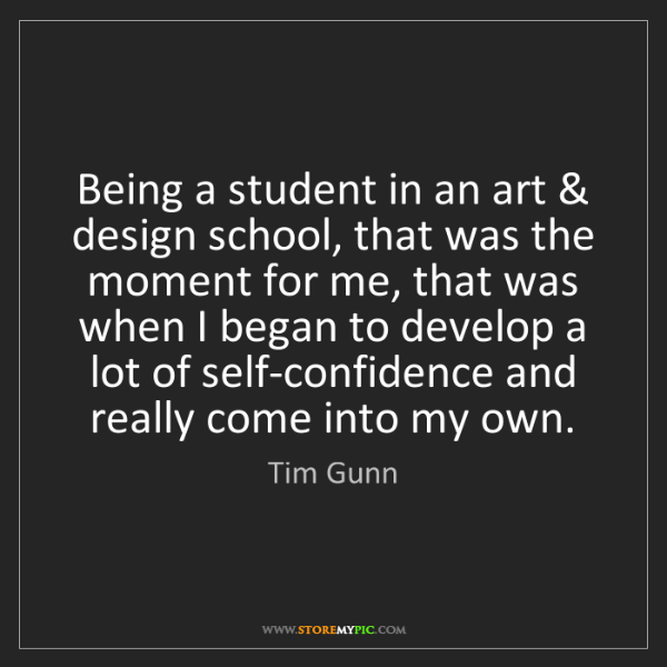 Tim Gunn: Being a student in an art & design school, that was the...